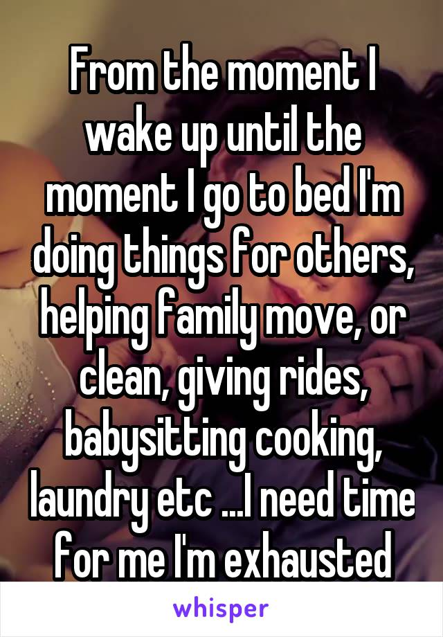 From the moment I wake up until the moment I go to bed I'm doing things for others, helping family move, or clean, giving rides, babysitting cooking, laundry etc ...I need time for me I'm exhausted