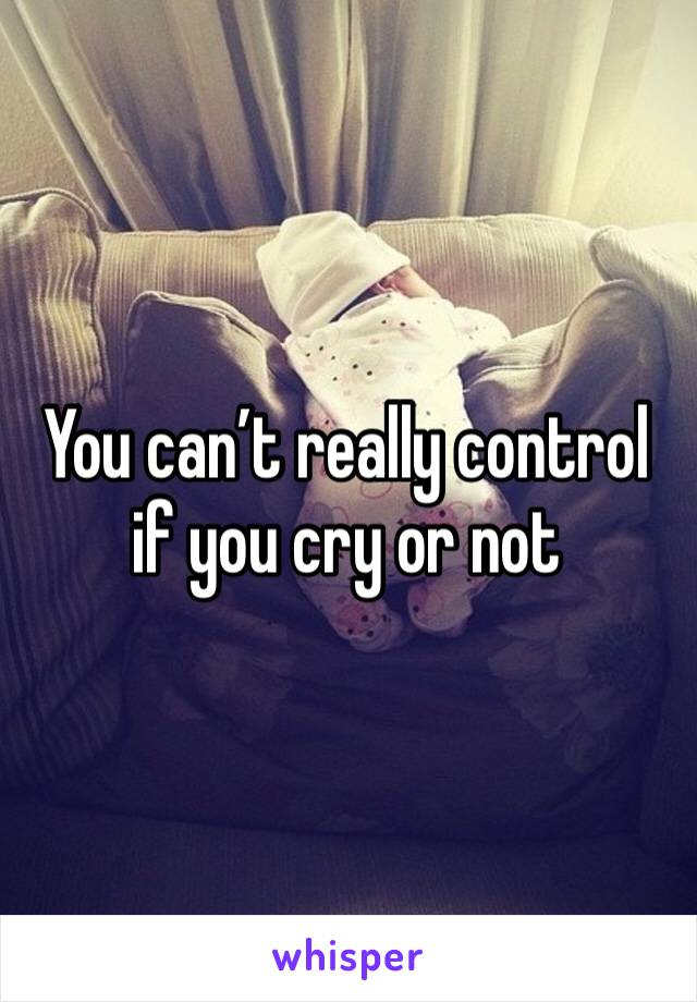 You can't really control if you cry or not