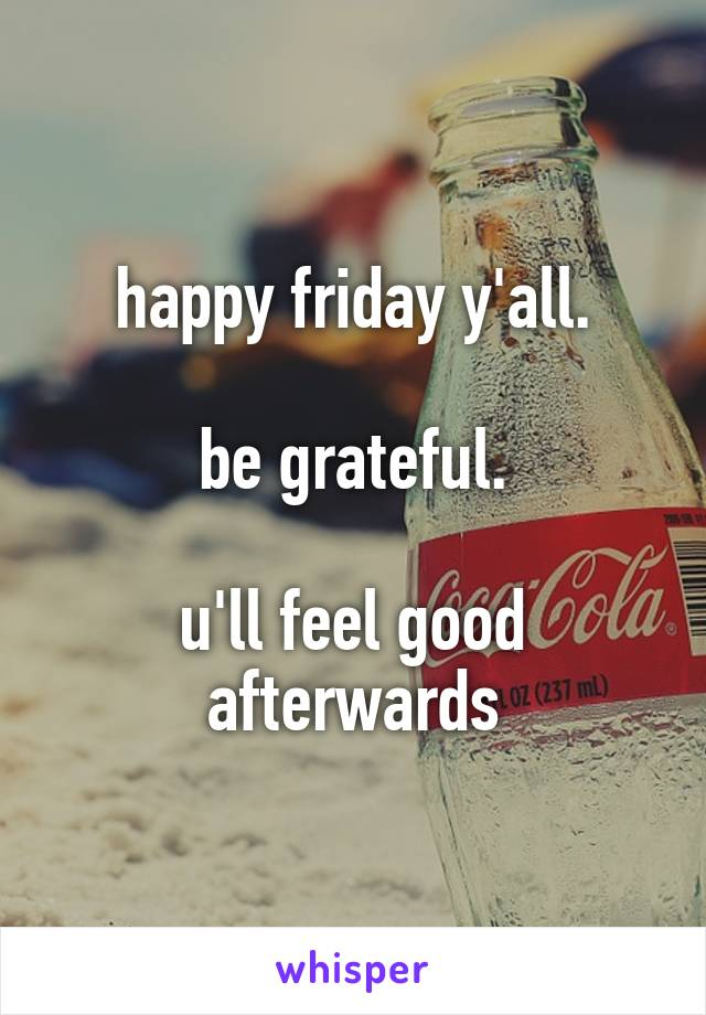 happy friday y'all.  be grateful.  u'll feel good afterwards
