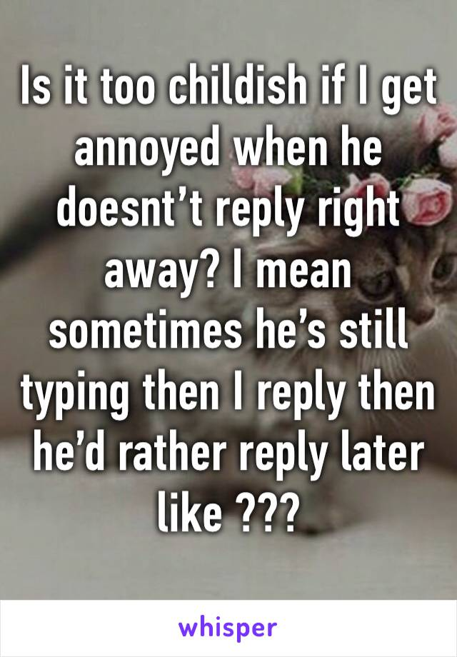 Is it too childish if I get annoyed when he doesnt't reply right away? I mean sometimes he's still typing then I reply then he'd rather reply later like ???