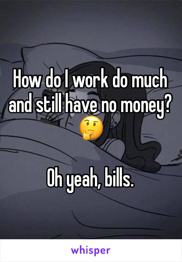 How do I work do much and still have no money? 🤔  Oh yeah, bills.