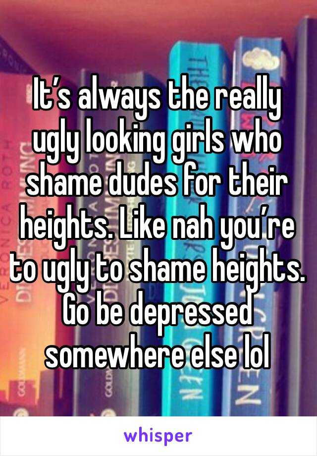 It's always the really ugly looking girls who shame dudes for their heights. Like nah you're to ugly to shame heights. Go be depressed somewhere else lol