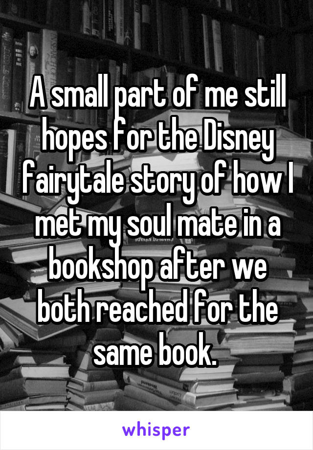 A small part of me still hopes for the Disney fairytale story of how I met my soul mate in a bookshop after we both reached for the same book.