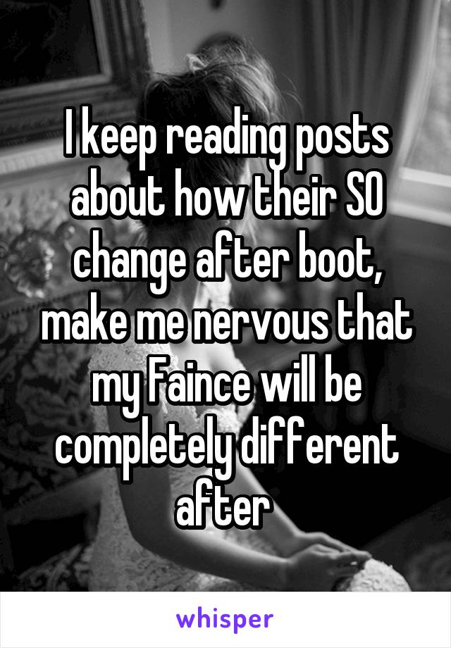 I keep reading posts about how their SO change after boot, make me nervous that my Faince will be completely different after