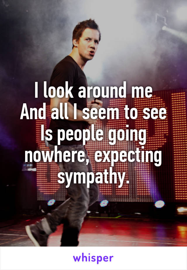 I look around me And all I seem to see Is people going nowhere, expecting sympathy.