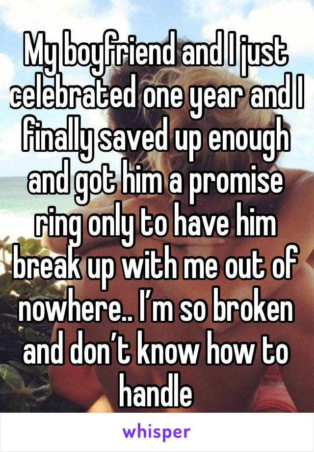 My boyfriend and I just celebrated one year and I finally saved up enough and got him a promise ring only to have him break up with me out of nowhere.. I'm so broken and don't know how to handle
