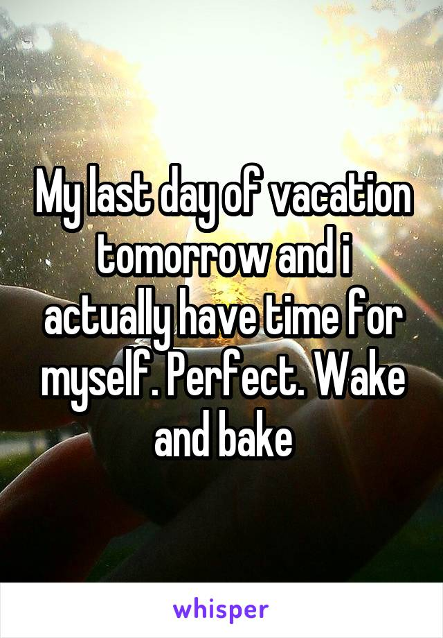 My last day of vacation tomorrow and i actually have time for myself. Perfect. Wake and bake