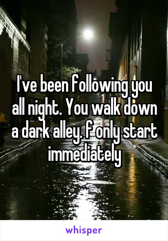 I've been following you all night. You walk down a dark alley. f only start immediately