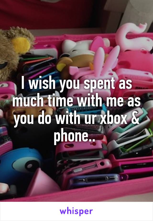 I wish you spent as much time with me as you do with ur xbox & phone..
