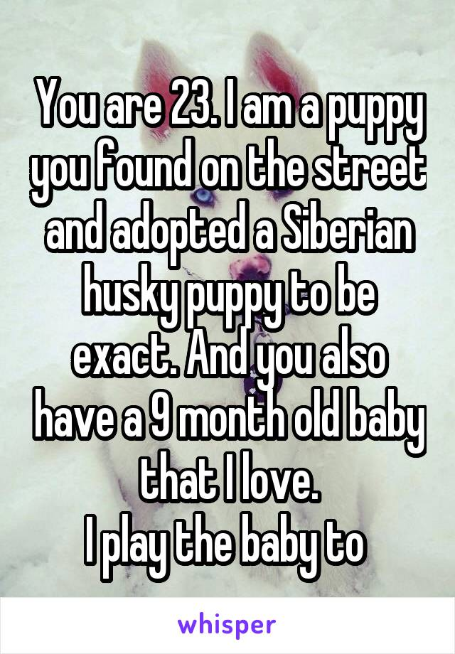 You are 23. I am a puppy you found on the street and adopted a Siberian husky puppy to be exact. And you also have a 9 month old baby that I love. I play the baby to