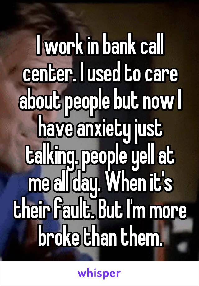 I work in bank call center. I used to care about people but now I have anxiety just talking. people yell at me all day. When it's their fault. But I'm more broke than them.