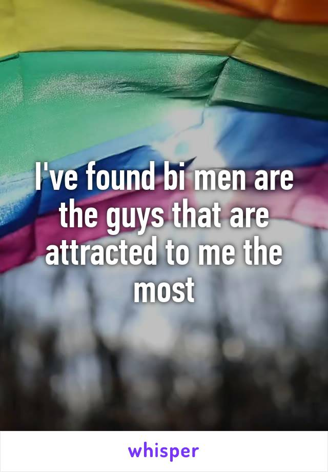 I've found bi men are the guys that are attracted to me the most