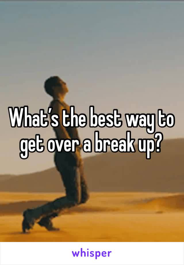 What's the best way to get over a break up?
