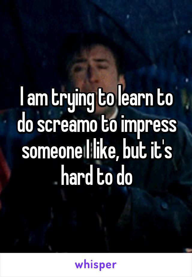 I am trying to learn to do screamo to impress someone I like, but it's hard to do