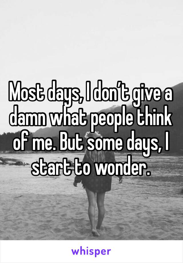 Most days, I don't give a damn what people think of me. But some days, I start to wonder.