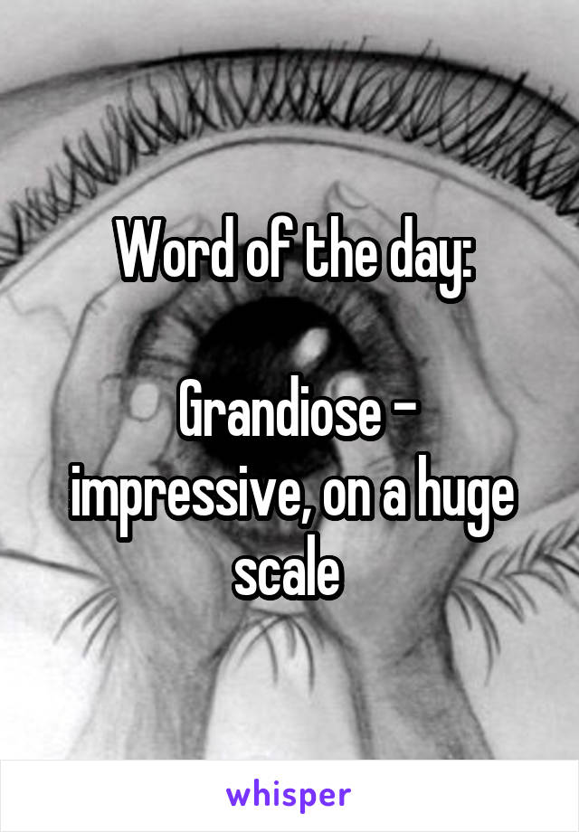 Word of the day:   Grandiose - impressive, on a huge scale