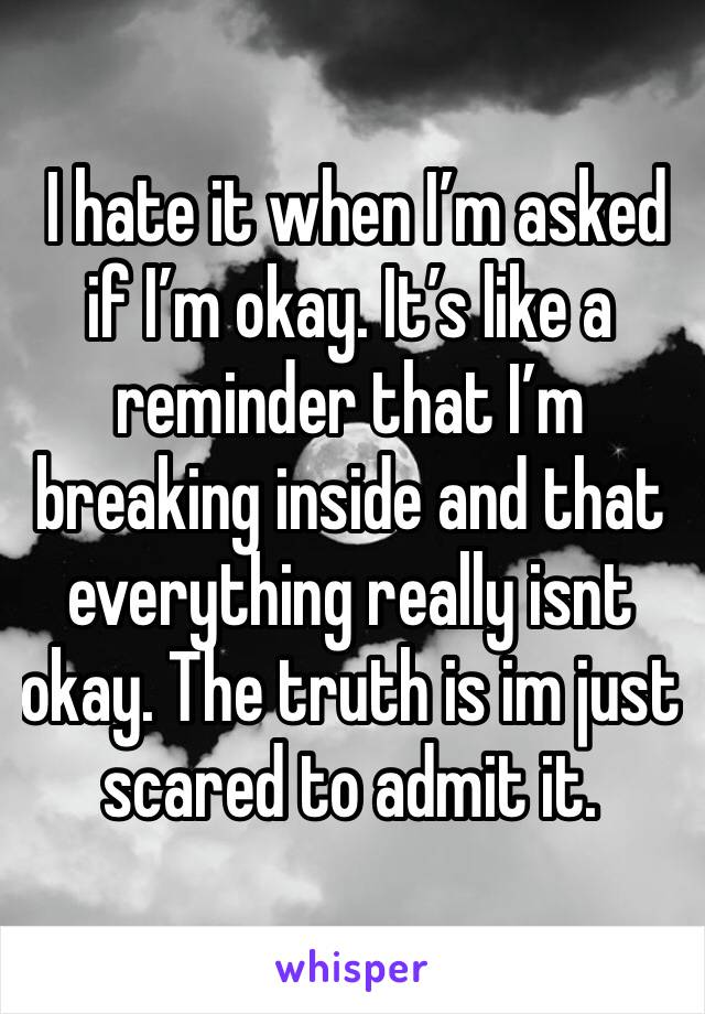 I hate it when I'm asked if I'm okay. It's like a reminder that I'm breaking inside and that everything really isnt okay. The truth is im just scared to admit it.