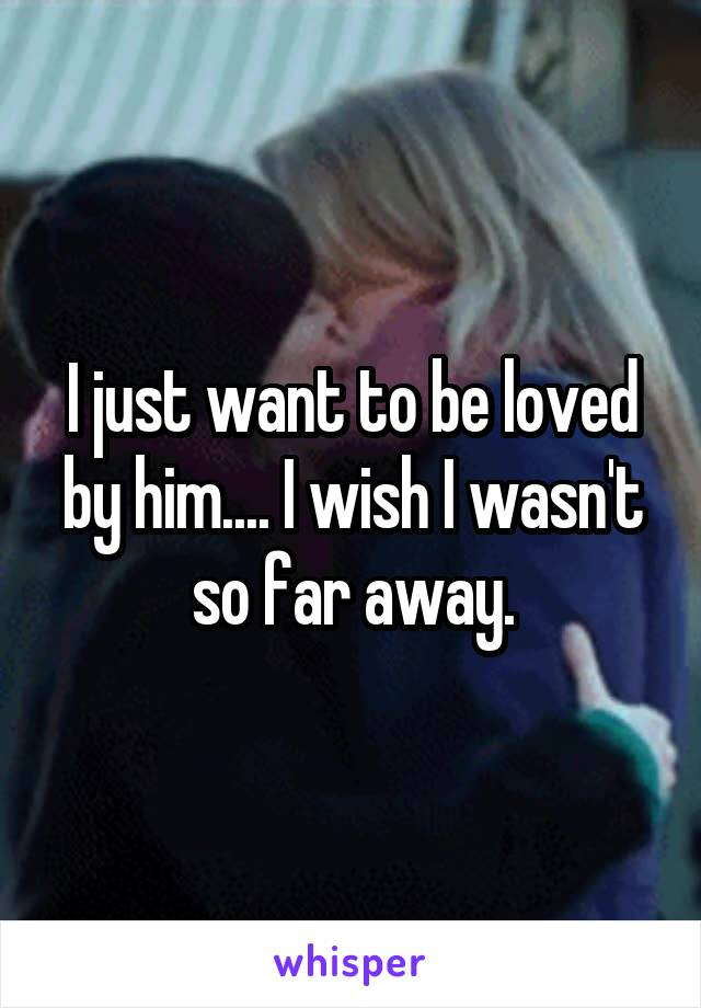 I just want to be loved by him.... I wish I wasn't so far away.