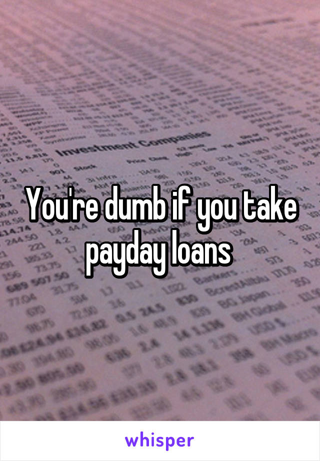 You're dumb if you take payday loans