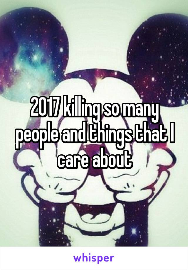 2017 killing so many people and things that I care about