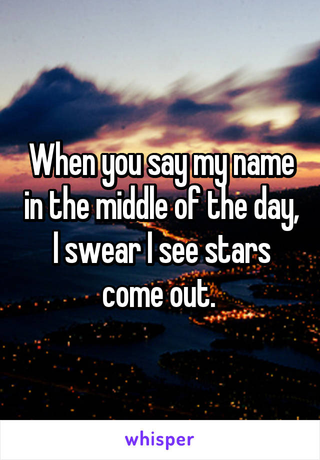 When you say my name in the middle of the day, I swear I see stars come out.