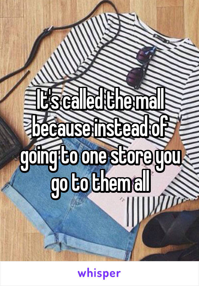 It's called the mall because instead of going to one store you go to them all