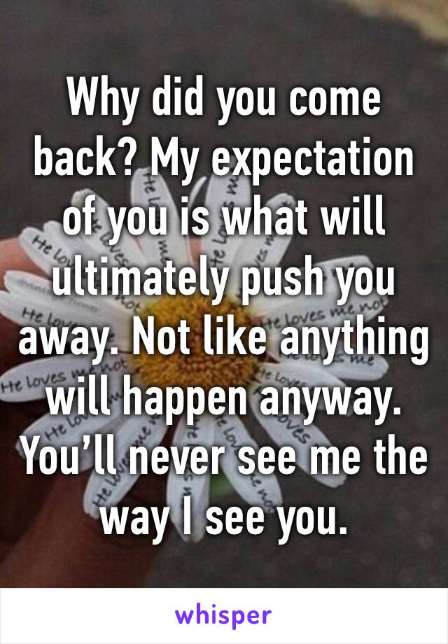 Why did you come back? My expectation of you is what will ultimately push you away. Not like anything will happen anyway. You'll never see me the way I see you.