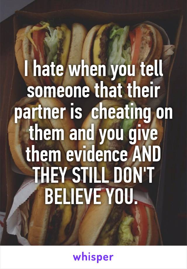 I hate when you tell someone that their partner is  cheating on them and you give them evidence AND THEY STILL DON'T BELIEVE YOU.