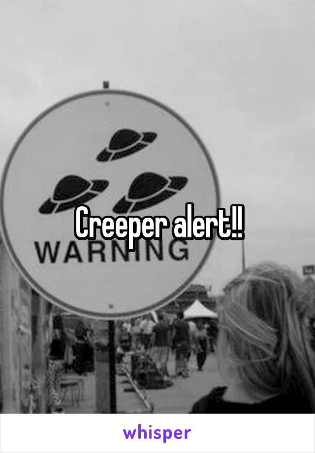 Creeper alert!!