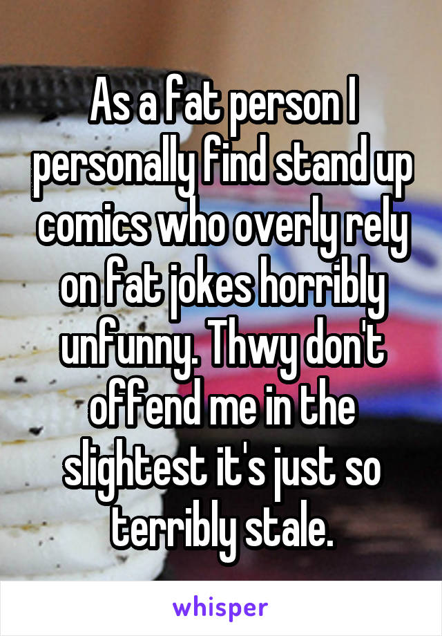 As a fat person I personally find stand up comics who overly rely on fat jokes horribly unfunny. Thwy don't offend me in the slightest it's just so terribly stale.