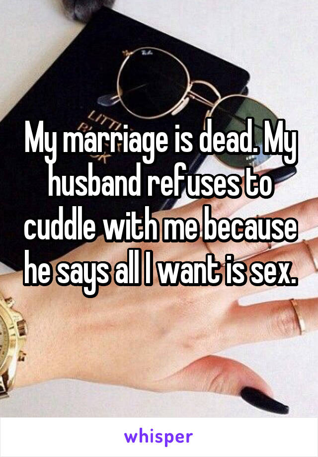 My marriage is dead. My husband refuses to cuddle with me because he says all I want is sex.