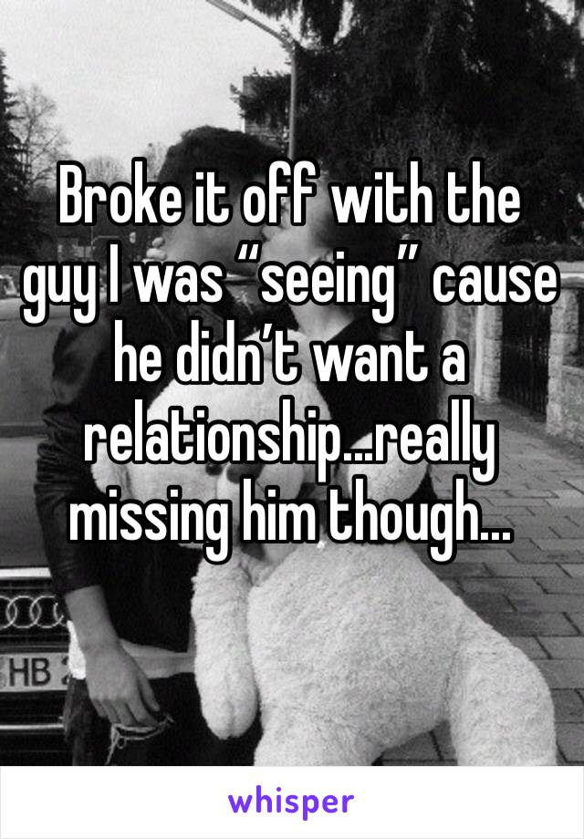 "Broke it off with the guy I was ""seeing"" cause he didn't want a relationship...really missing him though..."
