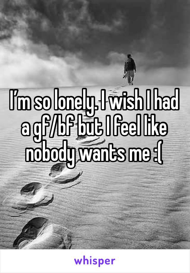 I'm so lonely. I wish I had a gf/bf but I feel like nobody wants me :(