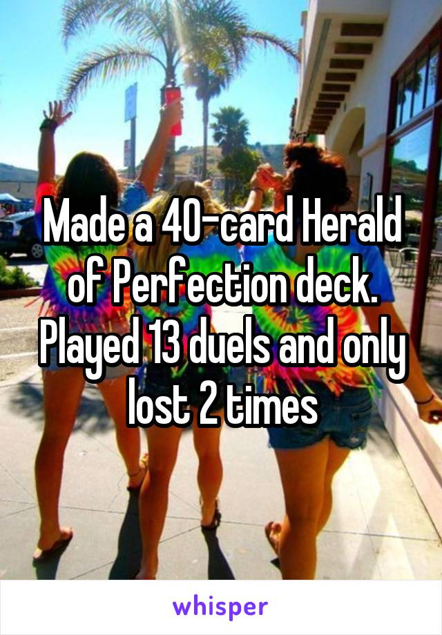 Made a 40-card Herald of Perfection deck. Played 13 duels and only lost 2 times