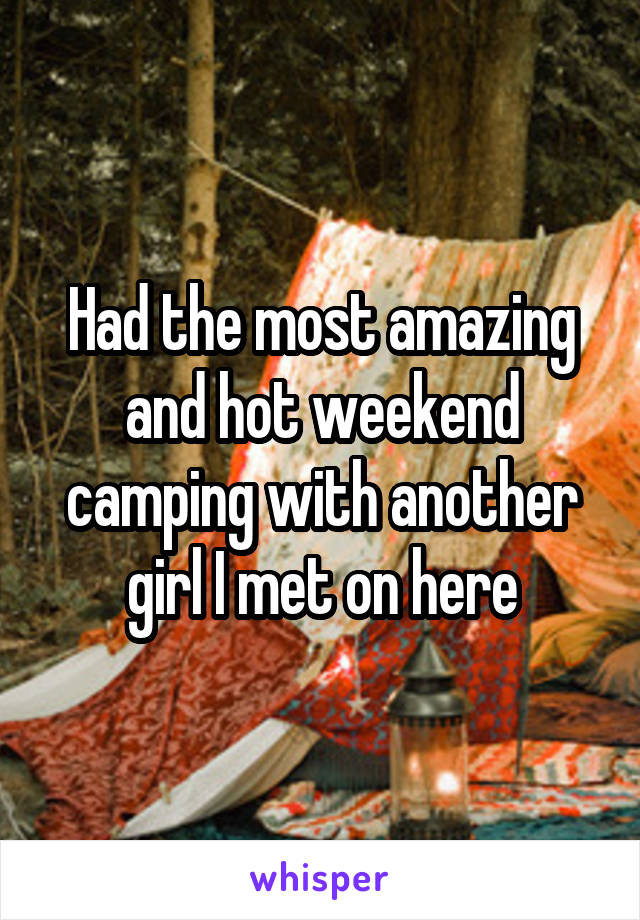 Had the most amazing and hot weekend camping with another girl I met on here