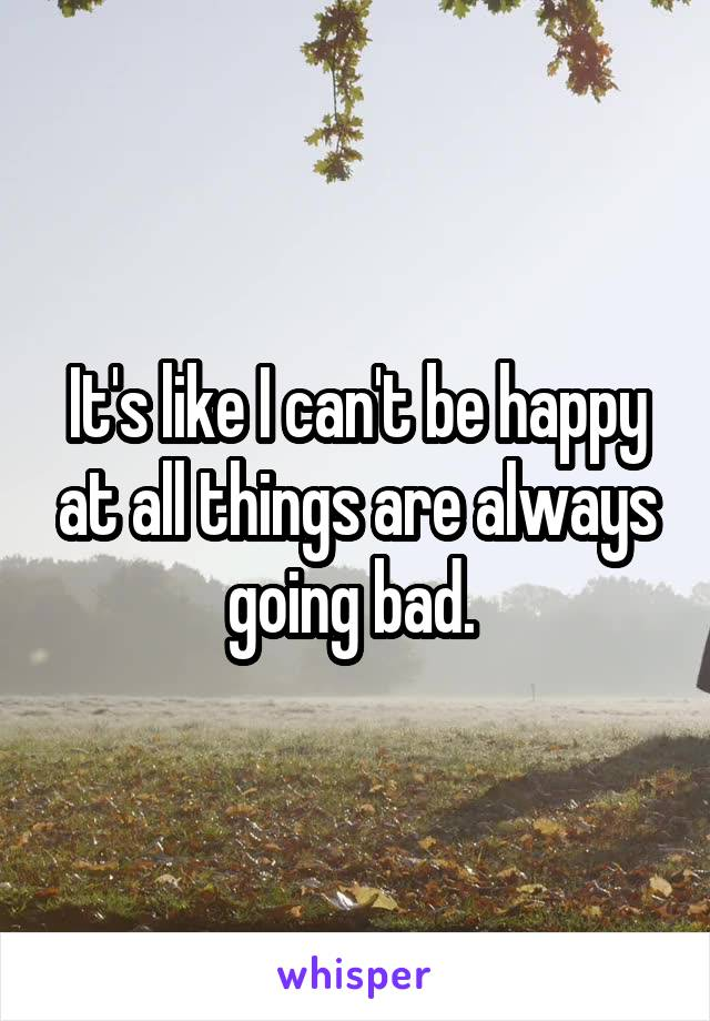 It's like I can't be happy at all things are always going bad.