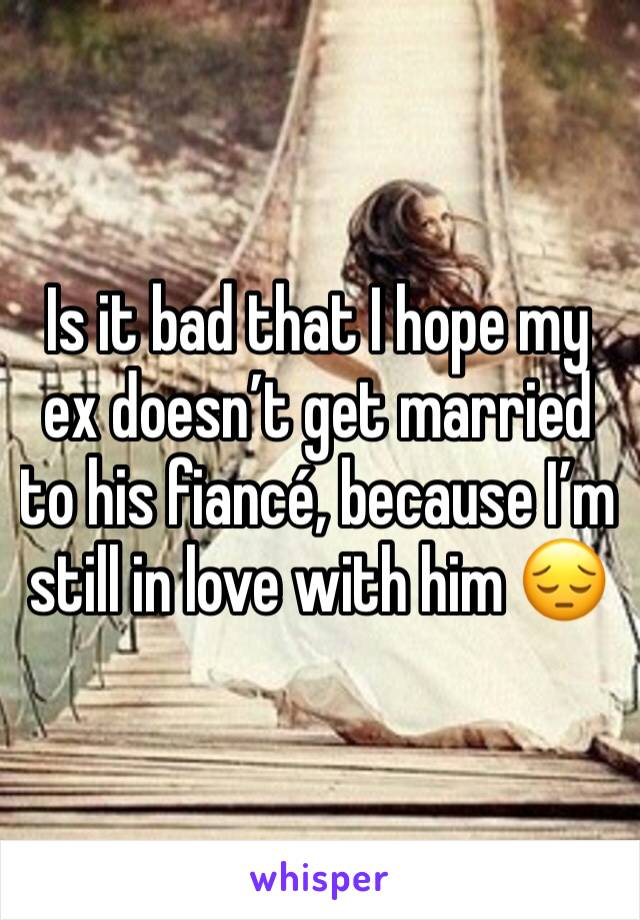 Is it bad that I hope my ex doesn't get married to his fiancé, because I'm still in love with him 😔