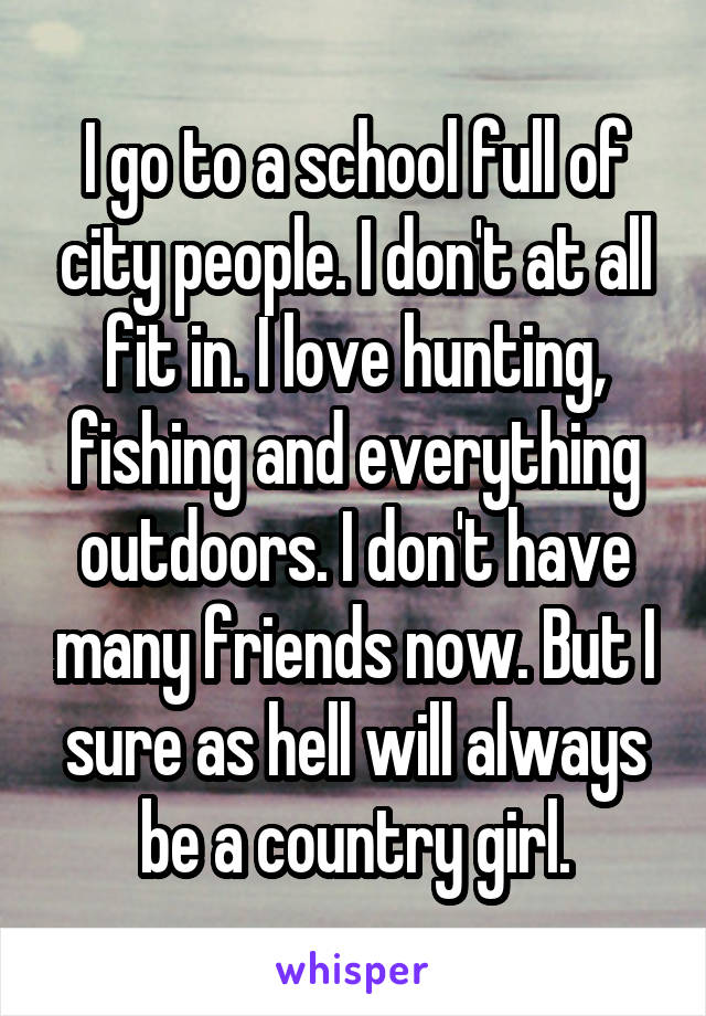 I go to a school full of city people. I don't at all fit in. I love hunting, fishing and everything outdoors. I don't have many friends now. But I sure as hell will always be a country girl.