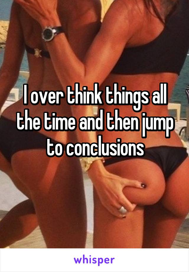 I over think things all the time and then jump to conclusions