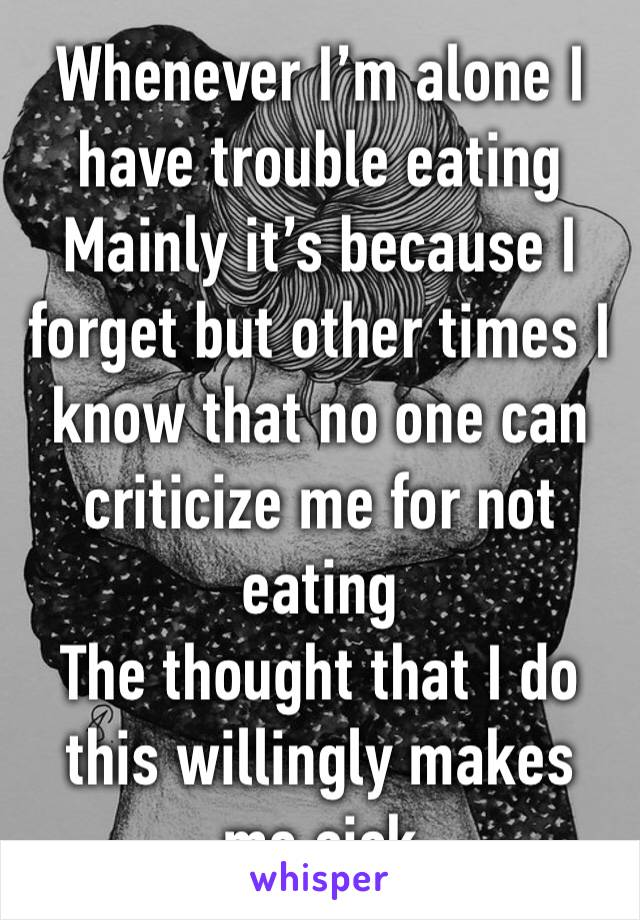 Whenever I'm alone I have trouble eating  Mainly it's because I forget but other times I know that no one can criticize me for not eating The thought that I do this willingly makes me sick