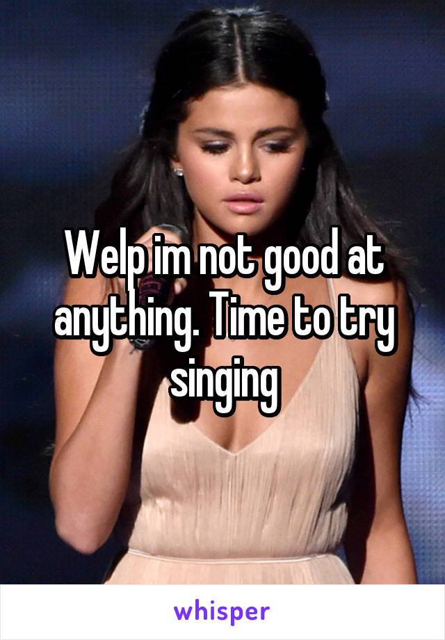 Welp im not good at anything. Time to try singing
