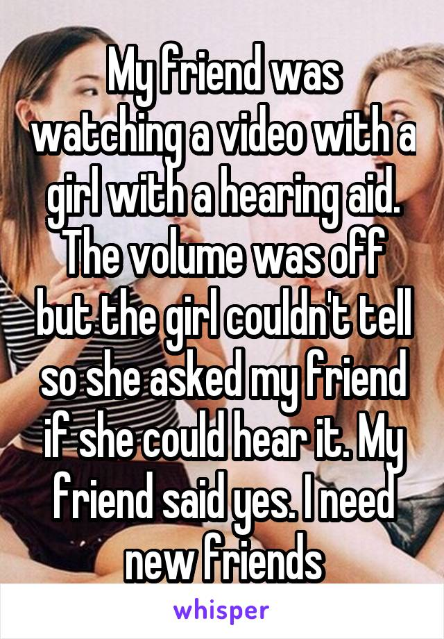 My friend was watching a video with a girl with a hearing aid. The volume was off but the girl couldn't tell so she asked my friend if she could hear it. My friend said yes. I need new friends