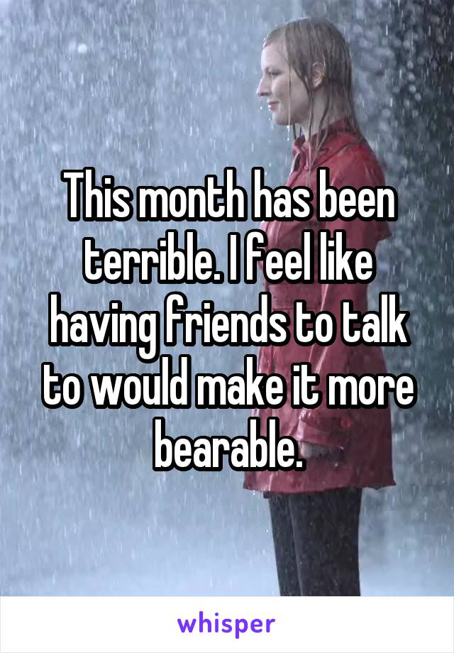 This month has been terrible. I feel like having friends to talk to would make it more bearable.