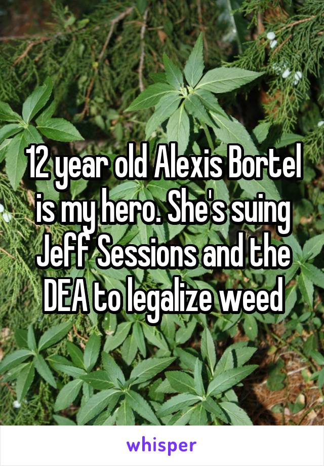 12 year old Alexis Bortel is my hero. She's suing Jeff Sessions and the DEA to legalize weed