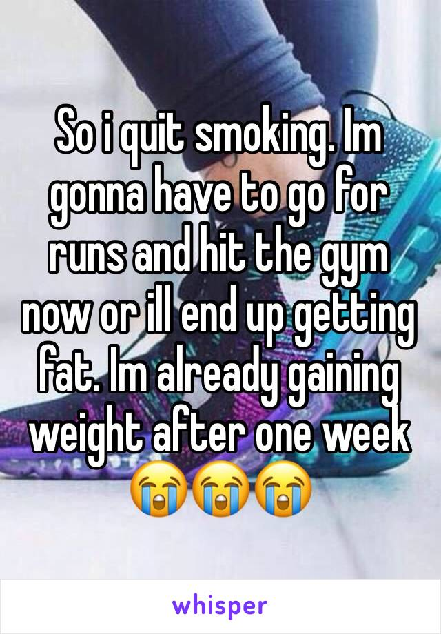 So i quit smoking. Im gonna have to go for runs and hit the gym now or ill end up getting fat. Im already gaining weight after one week 😭😭😭