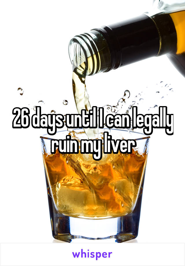 26 days until I can legally ruin my liver