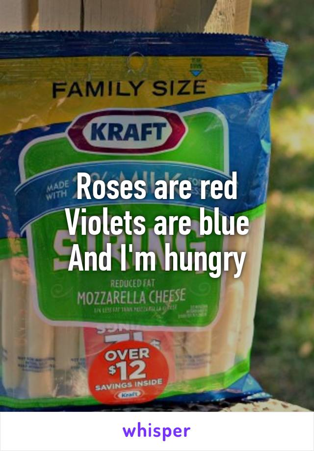Roses are red Violets are blue And I'm hungry