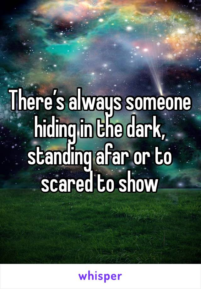 There's always someone hiding in the dark, standing afar or to scared to show