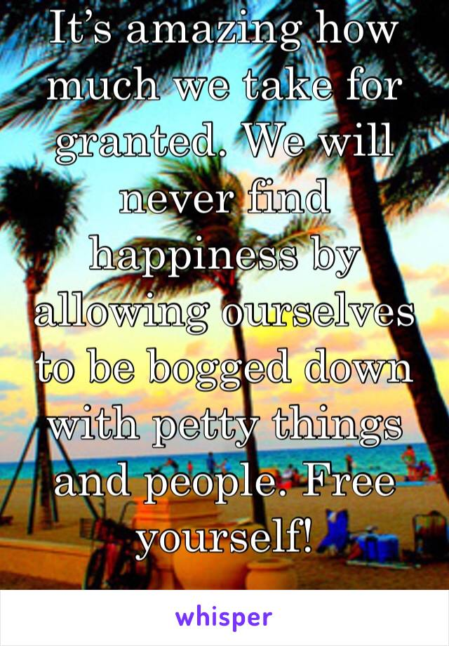 It's amazing how much we take for granted. We will never find happiness by allowing ourselves to be bogged down with petty things and people. Free yourself!