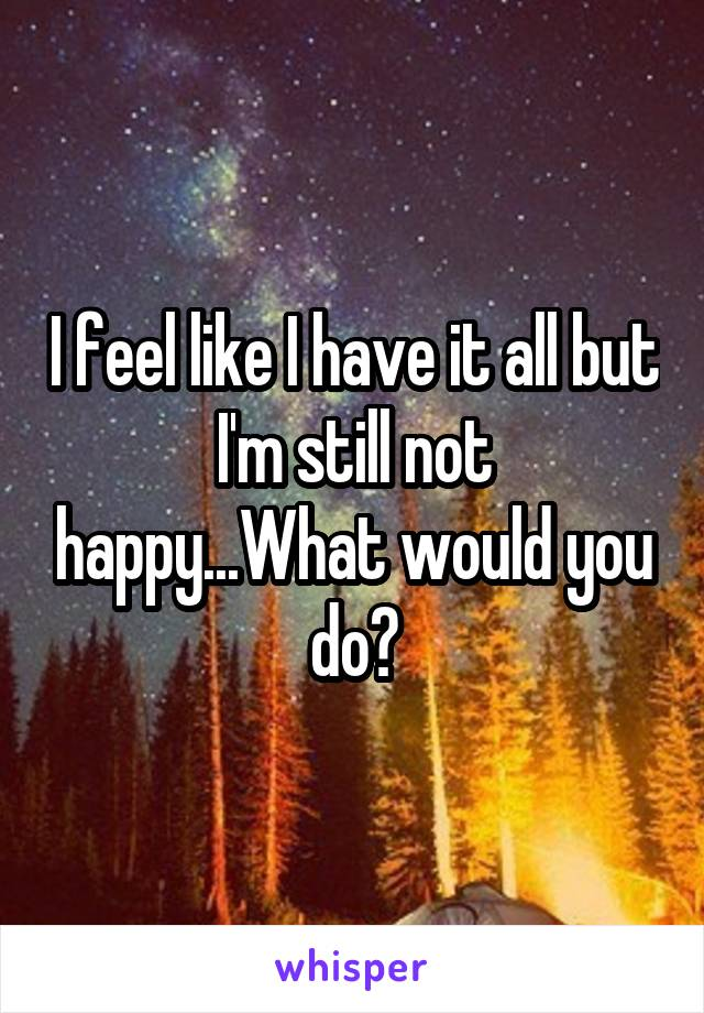 I feel like I have it all but I'm still not happy...What would you do?